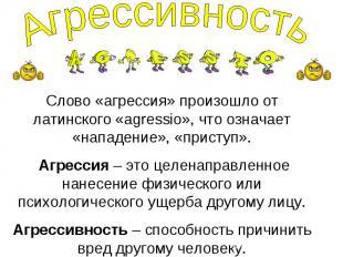 Агрессивность Слово «агрессия» произошло от латинского «agressio», что означает