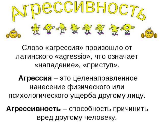 Агрессивность Слово «агрессия» произошло от латинского «agressio», что означает «нападение», «приступ». Агрессия – это целенаправленное нанесение физического или психологического ущерба другому лицу. Агрессивность – способность причинить вред другом…