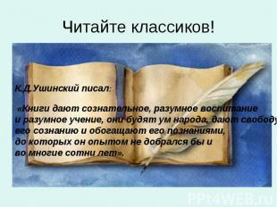Читайте классиков!К.Д.Ушинский писал: «Книги дают сознательное, разумное воспита