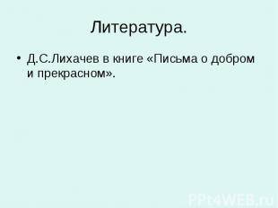 Литература. Д.С.Лихачев в книге «Письма о добром и прекрасном».