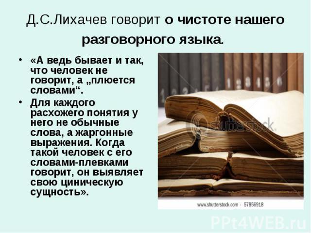 """Д.С.Лихачев говорит о чистоте нашего разговорного языка. «А ведь бывает и так, что человек не говорит, а """"плюется словами"""". Для каждого расхожего понятия у него не обычные слова, а жаргонные выражения. Когда такой человек с его словами-плевками гово…"""