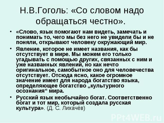 Н.В.Гоголь: «Со словом надо обращаться честно». «Слово, язык помогают нам видеть, замечать и понимать то, чего мы без него не увидели бы и не поняли, открывают человеку окружающий мир. Явление, которое не имеет названия, как бы отсутствует в мире. М…