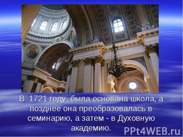 В 1721 году была основана школа, а позднее она преобразовалась в семинарию, а затем - в Духовную академию.