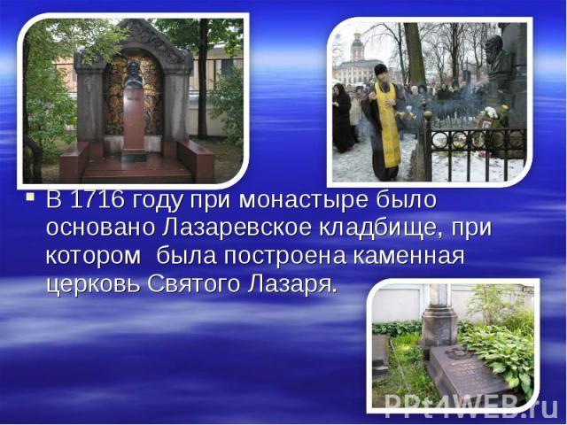 В 1716 году при монастыре было основано Лазаревское кладбище, при котором была построена каменная церковь Святого Лазаря.