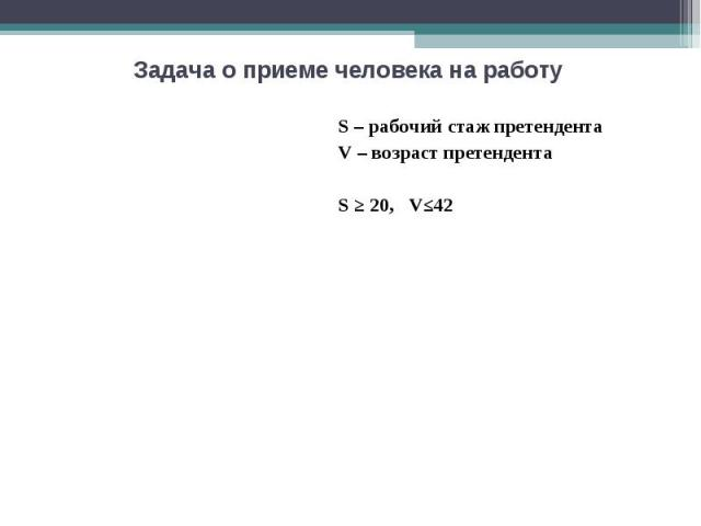Задача о приеме человека на работу S – рабочий стаж претендента V – возраст претендента S ≥ 20, V≤42