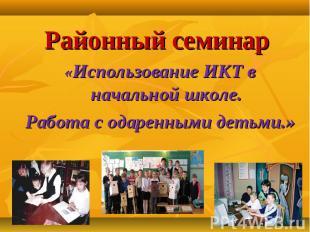 Районный семинар «Использование ИКТ в начальной школе. Работа с одаренными детьм