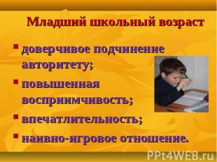 Младший школьный возраст доверчивое подчинение авторитету; повышенная восприимчи