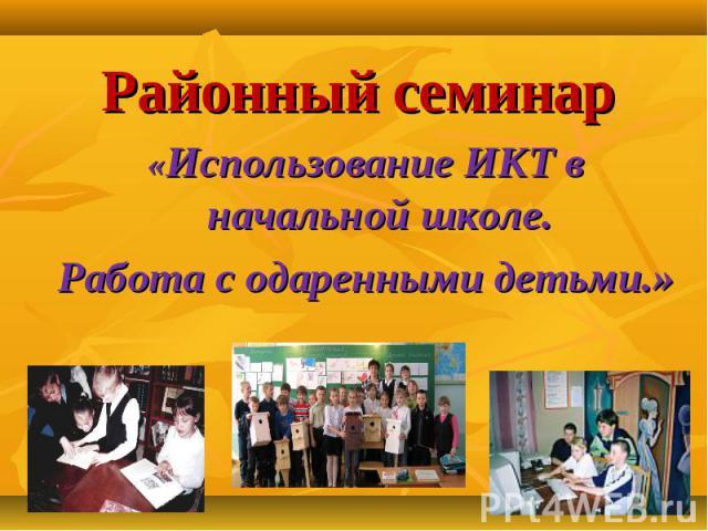Районный семинар «Использование ИКТ в начальной школе. Работа с одаренными детьми.» .
