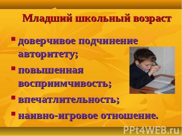 Младший школьный возраст доверчивое подчинение авторитету; повышенная восприимчивость; впечатлительность; наивно-игровое отношение.