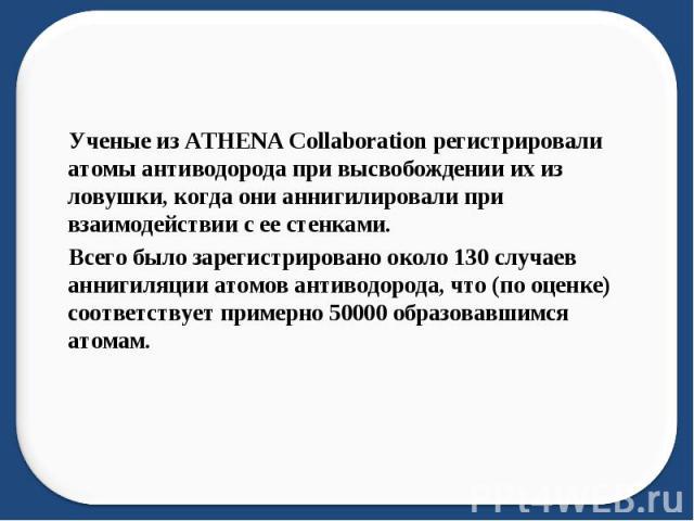 Ученые из ATHENA Collaboration регистрировали атомы антиводорода при высвобождении их из ловушки, когда они аннигилировали при взаимодействии с ее стенками. Всего было зарегистрировано около 130 случаев аннигиляции атомов антиводорода, что (по оценк…