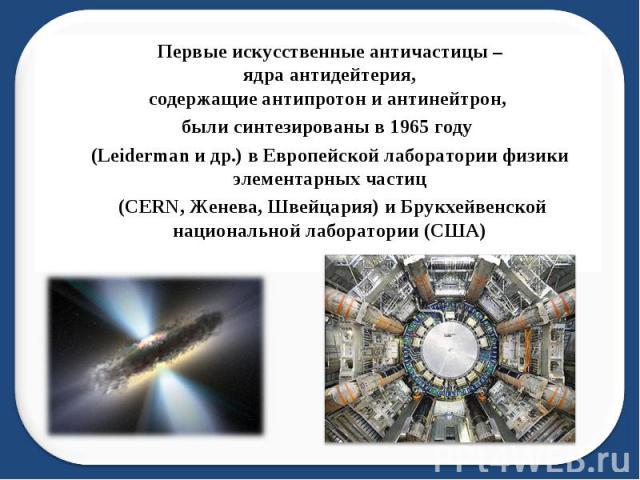 Первые искусственные античастицы – ядра антидейтерия, содержащие антипротон и антинейтрон, были синтезированы в 1965 году (Leiderman и др.) в Европейской лаборатории физики элементарных частиц (CERN, Женева, Швейцария) и Брукхейвенской национальной …
