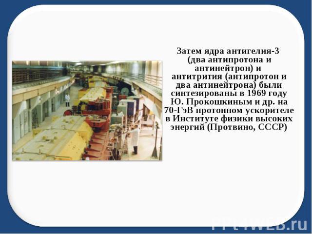 Затем ядра антигелия-3 (два антипротона и антинейтрон) и антитрития (антипротон и два антинейтрона) были синтезированы в 1969 году Ю.Прокошкиным и др. на 70-ГэВ протонном ускорителе в Институте физики высоких энергий (Протвино, СССР)
