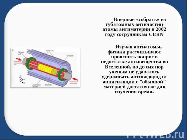 Впервые «собрать» из субатомных античастиц атомы антиматерии в 2002 году сотрудникам CERN Изучая антиатомы, физики рассчитывают прояснить вопрос о недостатке антивещества во Вселенной, но до сих пор ученым не удавалось удерживать антиводород от анни…