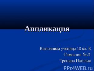 Аппликация Выполнила ученица 10 кл. Б Гимназии №21 Тропина Наталия