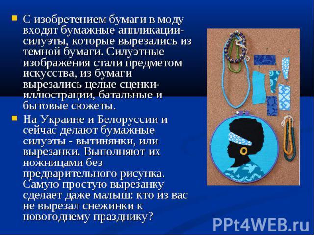С изобретением бумаги в моду входят бумажные аппликации-силуэты, которые вырезались из темной бумаги. Силуэтные изображения стали предметом искусства, из бумаги вырезались целые сценки-иллюстрации, батальные и бытовые сюжеты. На Украине и Белоруссии…