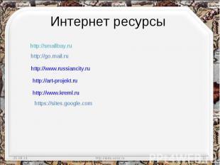 Интернет ресурсы http://smallbay.ru http://go.mail.ru http://www.russiancity.ru