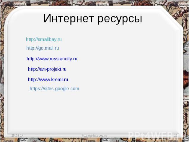 Интернет ресурсы http://smallbay.ru http://go.mail.ru http://www.russiancity.ru http://art-projekt.ru http://www.kreml.ru https://sites.google.com