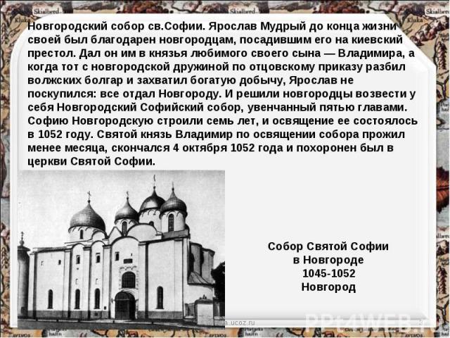 Новгородский собор св.Софии. Ярослав Мудрый до конца жизни своей был благодарен новгородцам, посадившим его на киевский престол. Дал он им в князья любимого своего сына — Владимира, а когда тот с новгородской дружиной по отцовскому приказу разбил во…