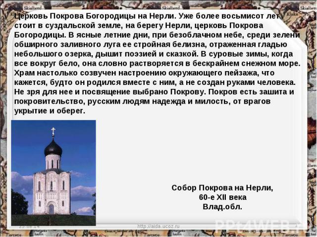 Церковь Покрова Богородицы на Нерли. Уже более восьмисот лет стоит в суздальской земле, на берегу Нерли, церковь Покрова Богородицы. В ясные летние дни, при безоблачном небе, среди зелени обширного заливного луга ее стройная белизна, отраженная глад…
