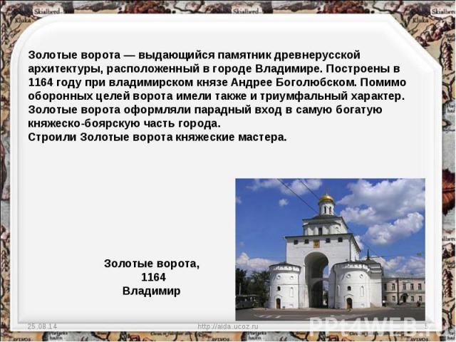 Золотые ворота — выдающийся памятник древнерусской архитектуры, расположенный в городе Владимире. Построены в 1164 году при владимирском князе Андрее Боголюбском. Помимо оборонных целей ворота имели также и триумфальный характер. Золотые ворота офор…
