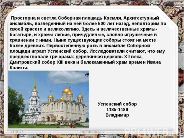 Просторна и светла Соборная площадь Кремля. Архитектурный ансамбль, возведенный на ней более 500 лет назад, неповторим по своей красоте и великолепию. Здесь и величественные храмы-богатыри, и храмы легкие, причудливые, словно игрушечные в сравнении …