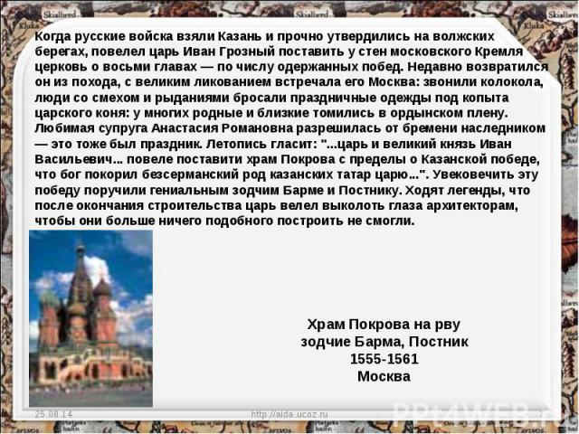 Когда русские войска взяли Казань и прочно утвердились на волжских берегах, повелел царь Иван Грозный поставить у стен московского Кремля церковь о восьми главах — по числу одержанных побед. Недавно возвратился он из похода, с великим ликованием вст…