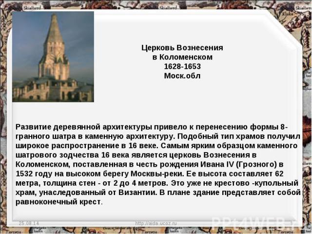 Церковь Вознесения в Коломенском 1628-1653 Моск.обл Развитие деревянной архитектуры привело к перенесению формы 8-гранного шатра в каменную архитектуру. Подобный тип храмов получил широкое распространение в 16 веке. Самым ярким образцом каменного ша…