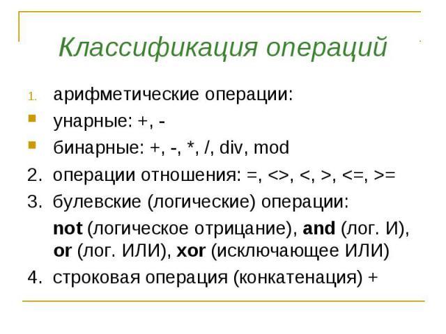 Классификация операций арифметические операции: унарные: +, - бинарные: +, -, *, /, div, mod 2. операции отношения: =, , , = 3. булевские (логические) операции: not (логическое отрицание), and (лог. И), or (лог. ИЛИ), xor (исключающее ИЛИ) 4. строко…