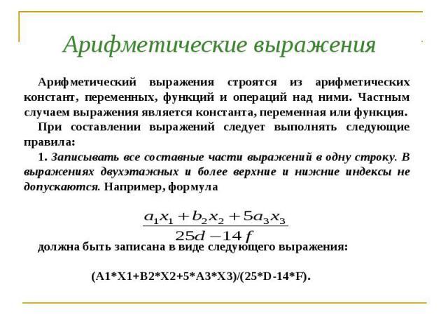 Арифметические выражения Арифметический выражения строятся из арифметических констант, переменных, функций и операций над ними. Частным случаем выражения является константа, переменная или функция. При составлении выражений следует выполнять следующ…