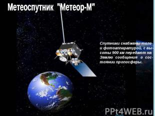 """Метеоспутник """"Метеор-М"""" Спутники снабжены теле- и фотоаппаратурой, с вы- соты 90"""