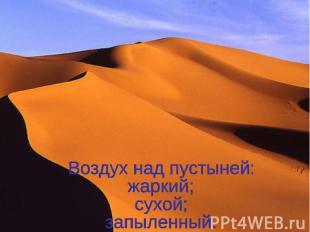 Воздух над пустыней: жаркий; сухой; запыленный.