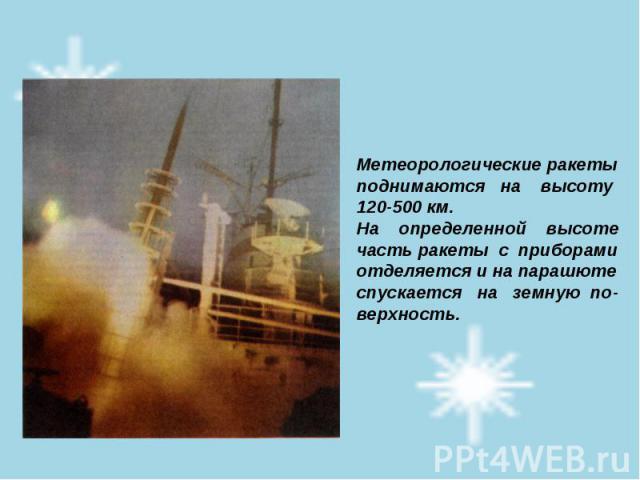 Метеорологические ракеты поднимаются на высоту 120-500 км. На определенной высоте часть ракеты с приборами отделяется и на парашюте спускается на земную по- верхность.