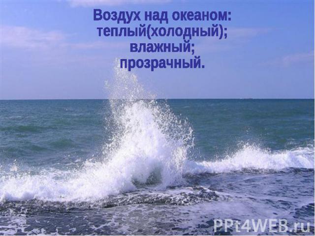 Воздух над океаном: теплый(холодный); влажный; прозрачный.