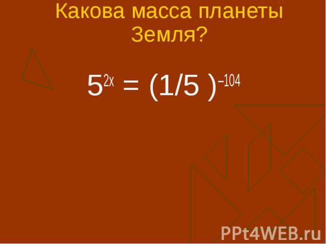 Какова масса планеты Земля? 52х = (1/5 )–104