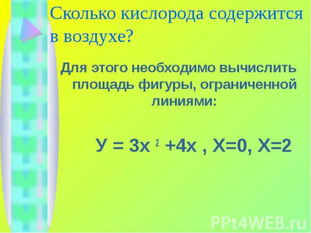 Сколько кислорода содержится в воздухе? Для этого необходимо вычислить площадь фигуры, ограниченной линиями: У = 3х 2 +4х , Х=0, Х=2