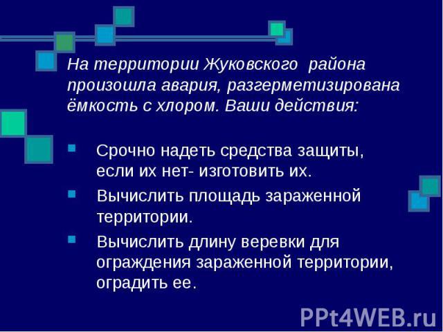 На территории Жуковского района произошла авария, разгерметизирована ёмкость с хлором. Ваши действия: Срочно надеть средства защиты, если их нет- изготовить их. Вычислить площадь зараженной территории. Вычислить длину веревки для ограждения зараженн…