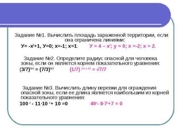 Задание №1. Вычислить площадь зараженной территории, если она ограничена линиями: У= -х2+1, У=0; х=-1; х=1. У = 4 – х2; у = 0; х =-2; х = 2. Задание №2. Определите радиус опасной для человека зоны, если он является корнем показательного уравнения: (…