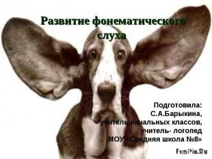 Развитие фонематического слуха Подготовила: С.А.Барыкина, учитель начальных клас