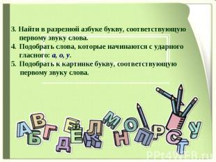 3. Найти в разрезной азбуке букву, соответствующую первому звуку слова. Подобрат