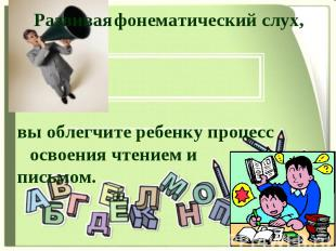Развивая фонематический слух, вы облегчите ребенку процесс освоения чтением и пи