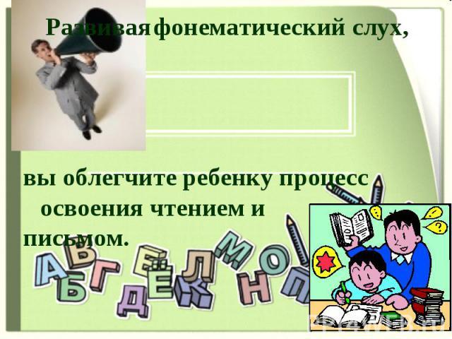 Развивая фонематический слух, вы облегчите ребенку процесс освоения чтением и письмом.