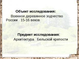Объект исследования: Военное деревянное зодчество России 15-16 веков Предмет исс