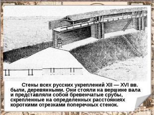 Стены всех русских укреплений XII — XVI вв. были, деревянными. Они стояли на вер