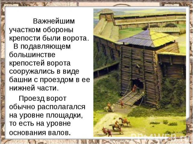 Важнейшим участком обороны крепости были ворота. В подавляющем большинстве крепостей ворота сооружались в виде башни с проездом в ее нижней части. Проезд ворот обычно располагался на уровне площадки, то есть на уровне основания валов.
