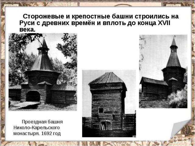 Сторожевые и крепостные башни строились на Руси с древних времён и вплоть до конца XVII века. Проездная башня Николо-Карельского монастыря. 1692 год