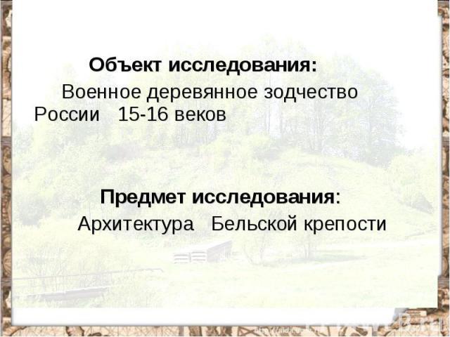 Объект исследования: Военное деревянное зодчество России 15-16 веков Предмет исследования: Архитектура Бельской крепости