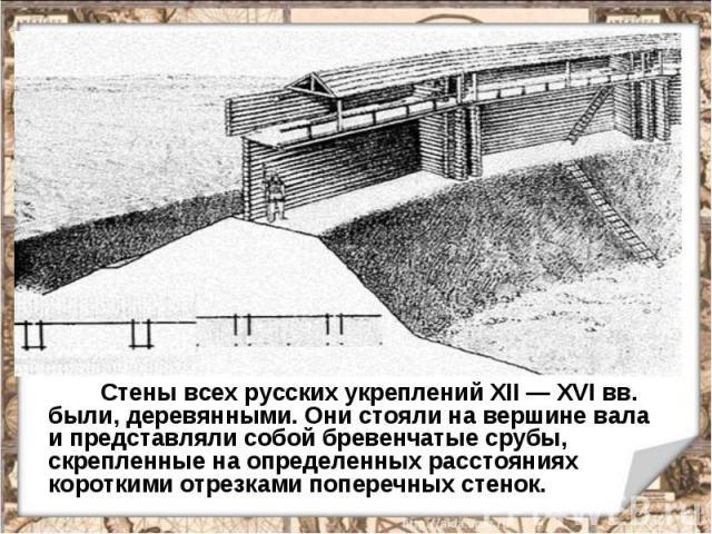 Стены всех русских укреплений XII — XVI вв. были, деревянными. Они стояли на вершине вала и представляли собой бревенчатые срубы, скрепленные на определенных расстояниях короткими отрезками поперечных стенок.