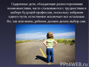 Одаренные дети, обладающие разносторонними возможностями, часто сталкиваются с т