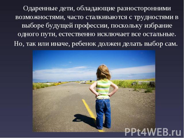 Одаренные дети, обладающие разносторонними возможностями, часто сталкиваются с трудностями в выборе будущей профессии, поскольку избрание одного пути, естественно исключает все остальные. Но, так или иначе, ребенок должен делать выбор сам.