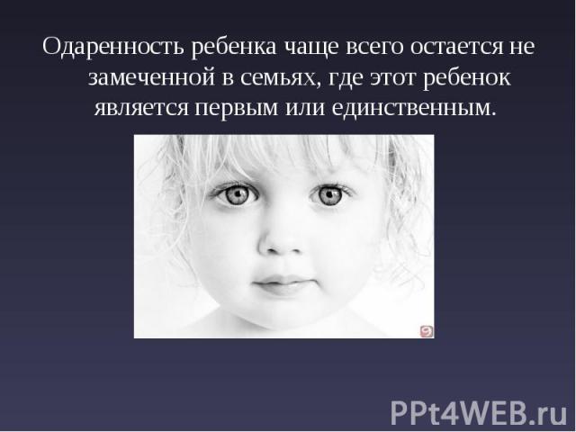 Одаренность ребенка чаще всего остается не замеченной в семьях, где этот ребенок является первым или единственным.